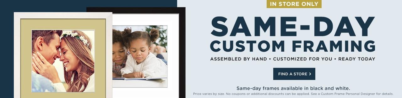 Same Day Custom Framing. In Store Only.