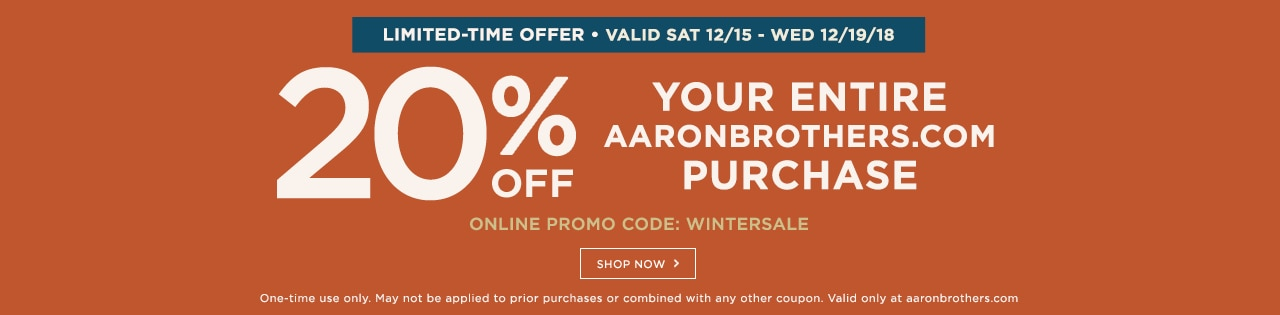 20% OFF your ENTIRE aaronbrothers.com purchase. Online promo code: WINTERSALE. Limited time offer: valid Sat 12/5 - Wed 12/19/18. Shop now