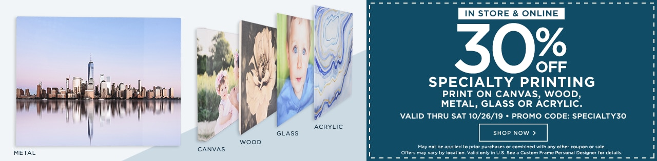 30% off specialty printing. Print on canvas, wood, metal, glass or acrylic. Valid thru Sat 10/26/19. Promo code: SPECIALTY. Shop now