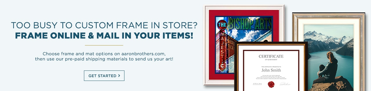 Too busy to custom frame in store? Frame online & mail in your items! Get started